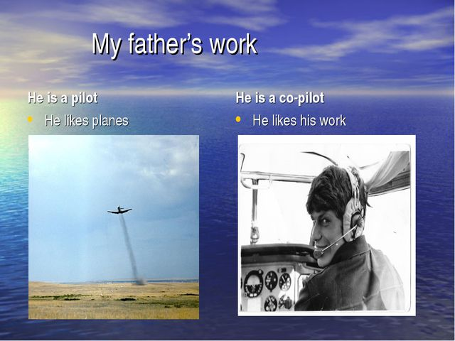 My father's work He is a pilot He likes planes He is a co-pilot He likes his...
