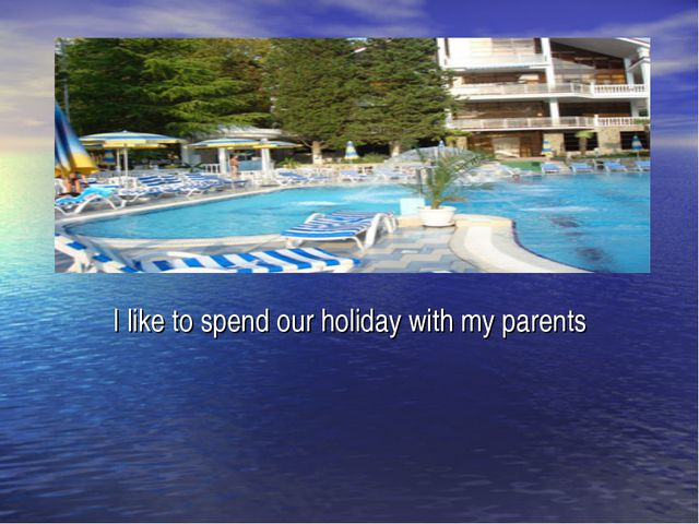 I like to spend our holiday with my parents