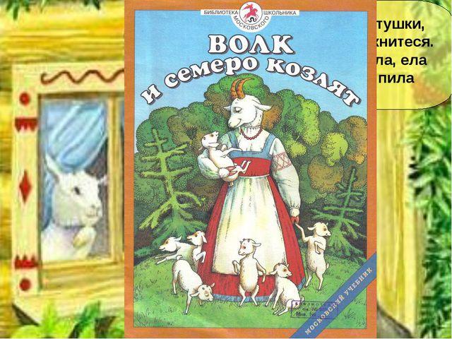 -Козлятушки, ребятушки, Отопритеся, отомкнитеся. Я коза, на лугу была, ела тр...