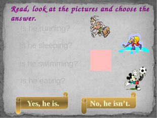 Read, look at the pictures and choose the answer. Is he running? Is he swimmi