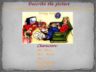 Describe the picture Characters: Mr. West Mrs. West Joe Cat Tommy Dog Bim It'