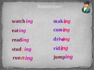 Remember! watch ing eat ing read ing study ing mak e ing com e ing driv e ing