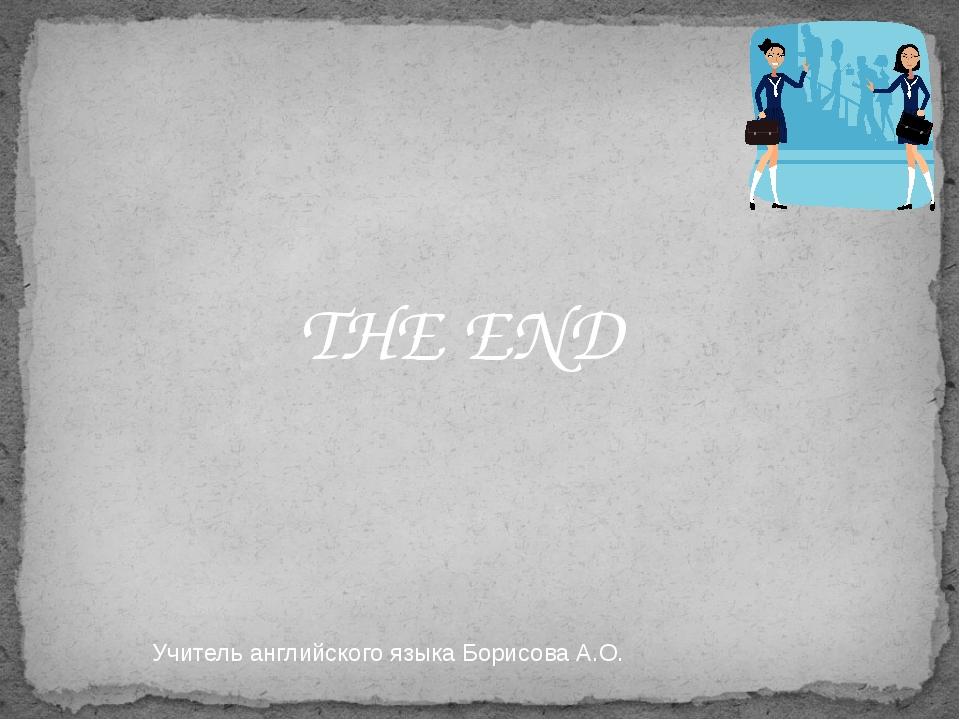 THE END Учитель английского языка Борисова А.О.