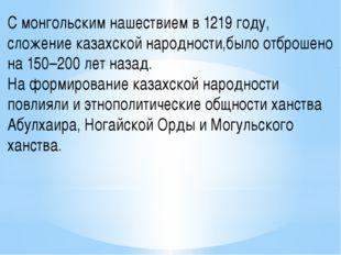 С монгольским нашествием в 1219 году, сложение казахской народности,было отбр