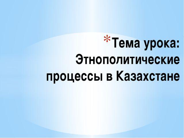 Тема урока: Этнополитические процессы в Казахстане