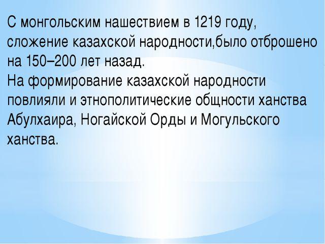 С монгольским нашествием в 1219 году, сложение казахской народности,было отбр...