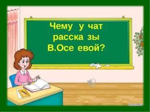 Чему̀ у̀чат расска̀зы В.Осѐевой?