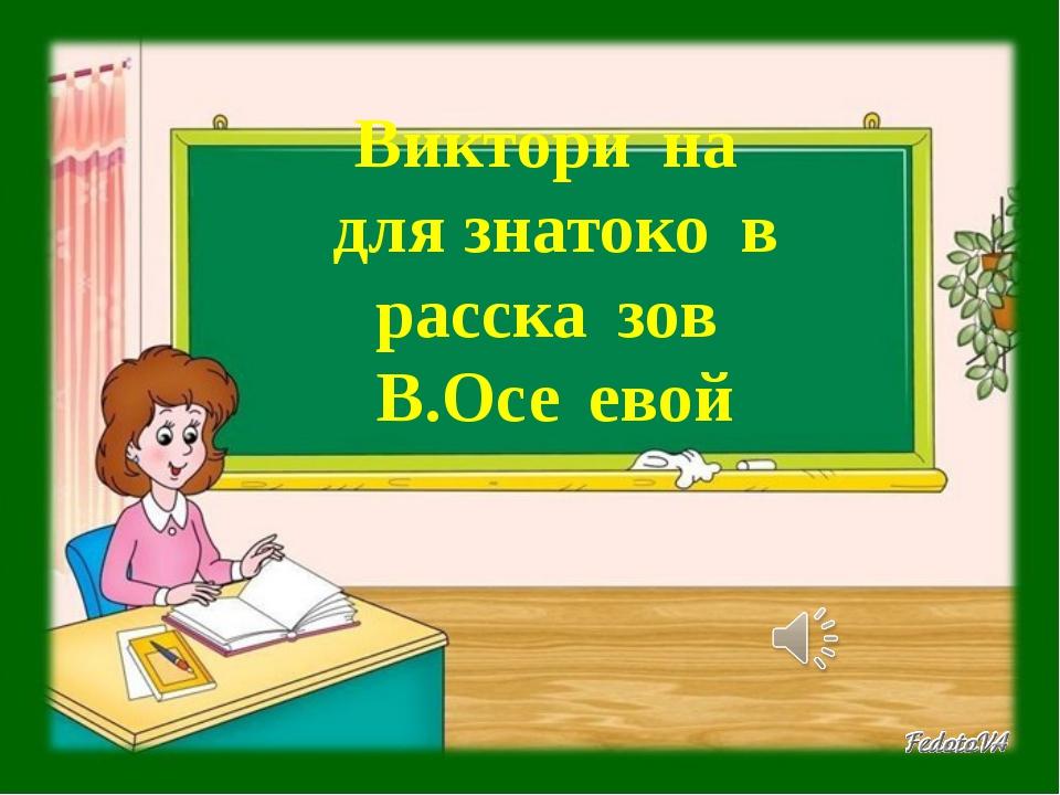 Викторѝна  для знатоко̀в расска̀зов  В.Осѐевой