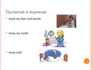 Прочитай и переведи wash my face and hands. clean my teeth. sleep well.