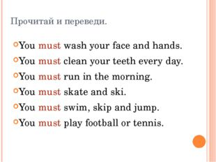 Прочитай и переведи. You must wash your face and hands. You must clean your t