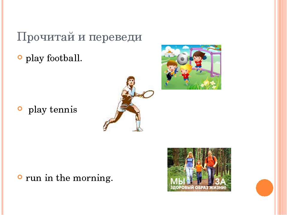 Прочитай и переведи play football. play tennis run in the morning.