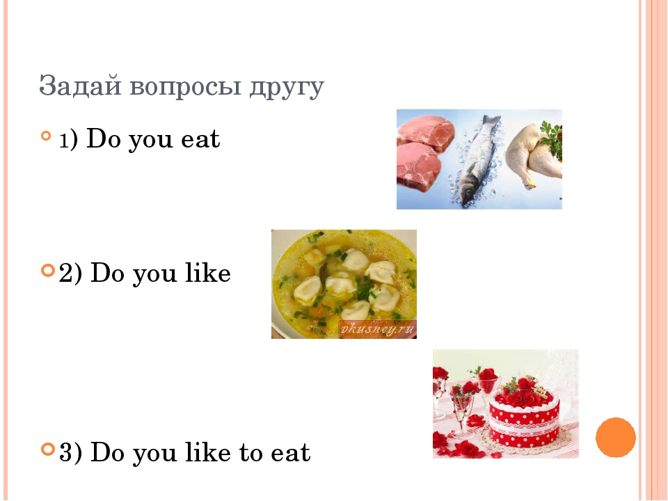 Задай вопросы другу 1) Do you eat 2) Do you like 3) Do you like to eat