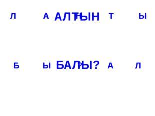 Т Н А Л Л А ? Ы Б Ы АЛТЫН БАЛЫ?
