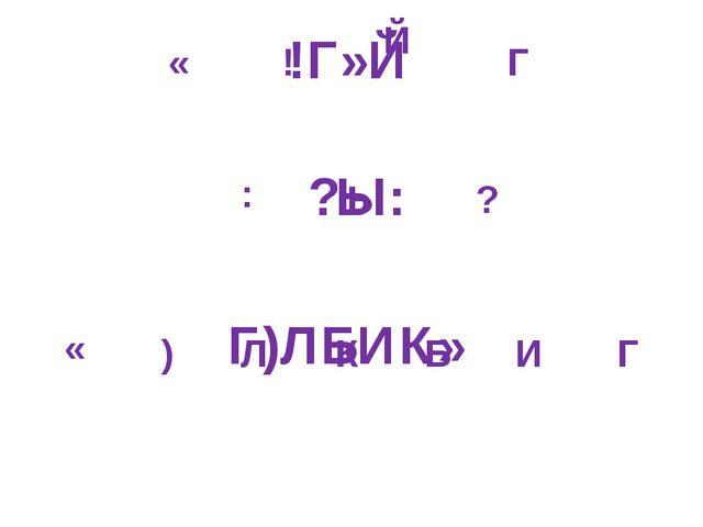 ! ? : Ы « Г Й Г Б К И Л ) « !Г»Й ?Ы: Г)ЛБИК»