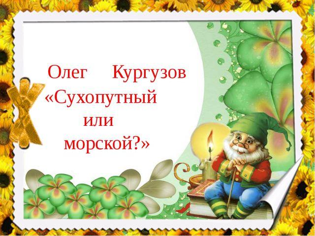 Олег Кургузов «Сухопутный или морской?»