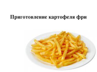 Приготовление картофеля фри