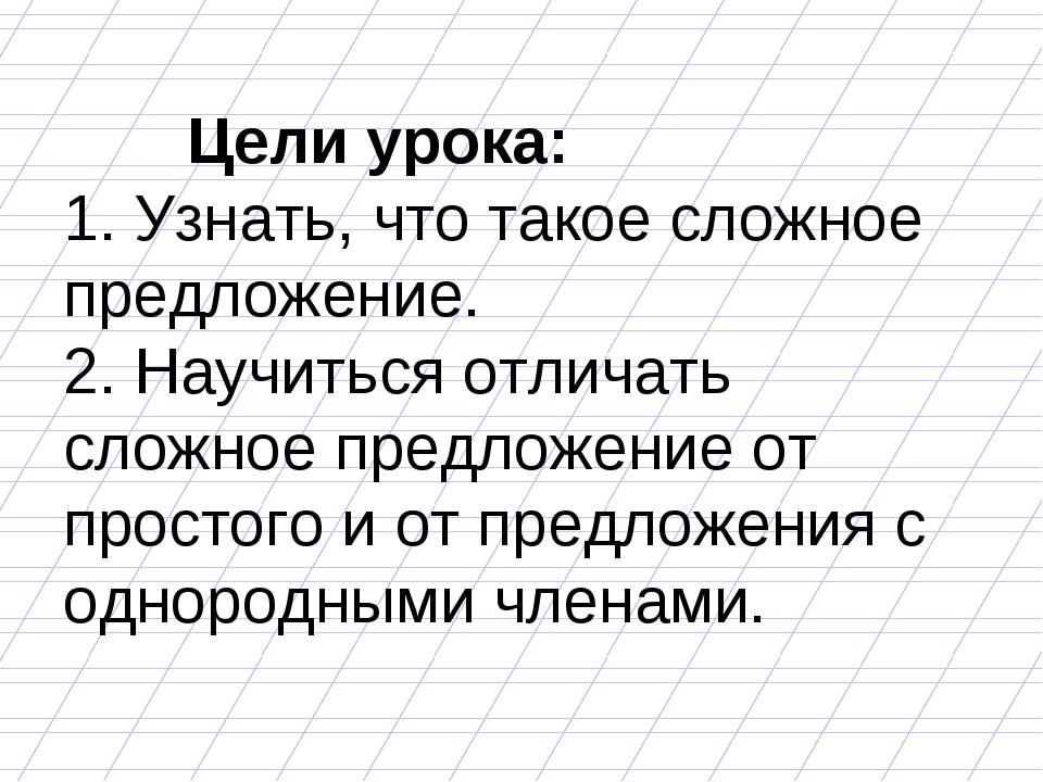 Цели урока: 1. Узнать, что такое сложное предложение. 2. Научиться отличать...
