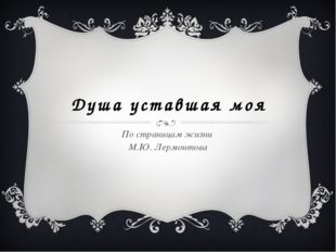 Душа уставшая моя По страницам жизни М.Ю. Лермонтова