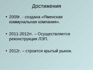 Достижения 2009г. - создана «Яменская коммунальная компания». 2011-2012гг. –