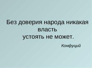 Без доверия народа никакая власть устоять не может. Конфуций