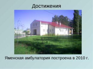 Достижения Яменская амбулатория построена в 2010 г.