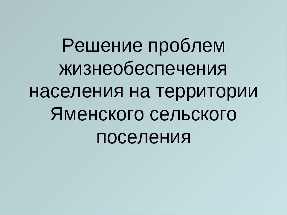 Решение проблем жизнеобеспечения населения на территории Яменского сельского...