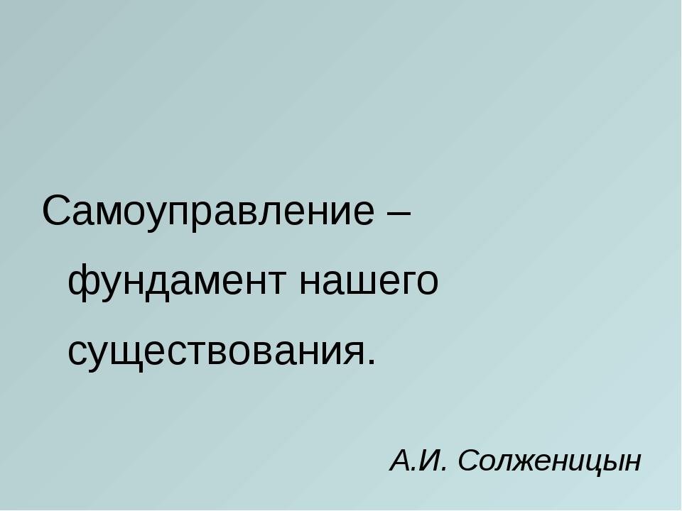 Самоуправление – фундамент нашего существования. А.И. Солженицын