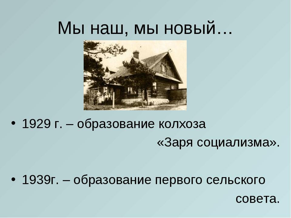 Мы наш, мы новый… 1929 г. – образование колхоза «Заря социализма». 1939г. – о...