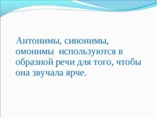 Антонимы, синонимы, омонимы используются в образной речи для того, чтобы она