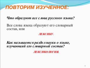 ПОВТОРИМ ИЗУЧЕННОЕ: Что образуют все слова русского языка? Все слова языка об