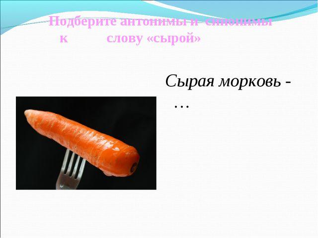Подберите антонимы и синонимы к слову «сырой» Сырая морковь - …