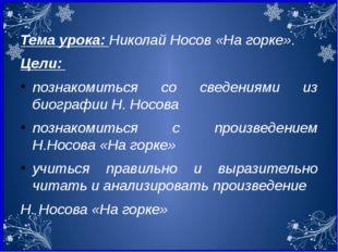 Тема урока: Николай Носов «На горке». Цели: познакомиться со сведениями из би
