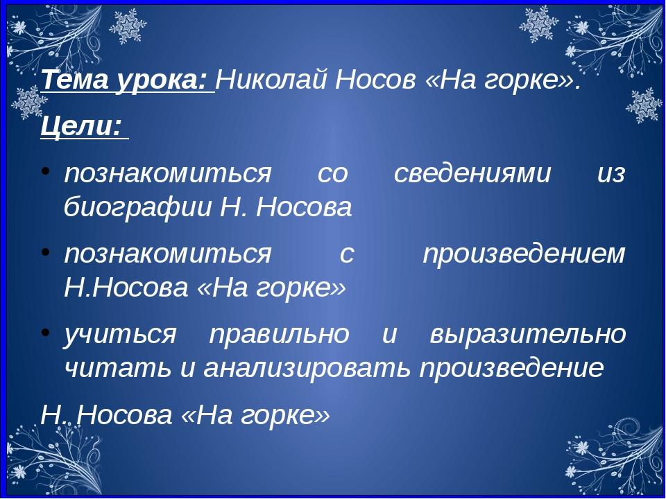 Тема урока: Николай Носов «На горке». Цели: познакомиться со сведениями из би...