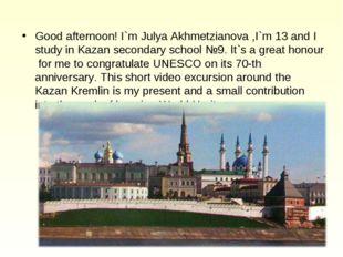 Good afternoon! I`m Julya Akhmetzianova ,I`m 13 and I study in Kazan secondar