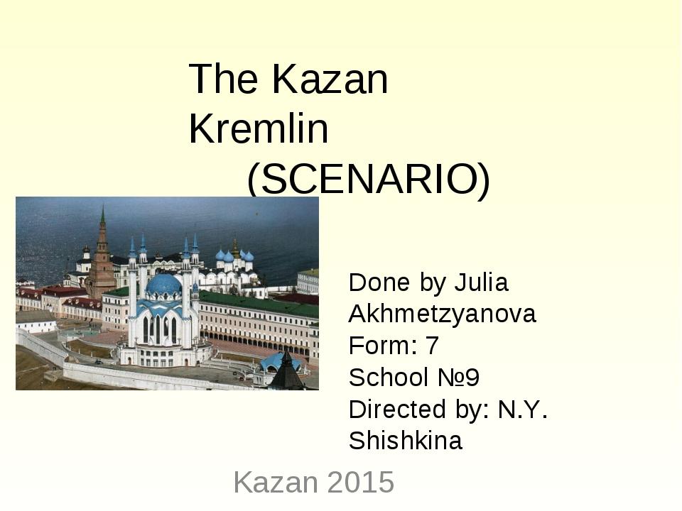 Kazan 2015 The Kazan Kremlin (SCENARIO) Done by Julia Akhmetzyanova Form: 7...