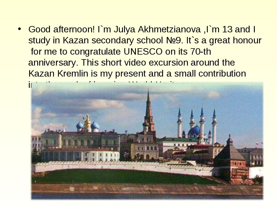 Good afternoon! I`m Julya Akhmetzianova ,I`m 13 and I study in Kazan secondar...