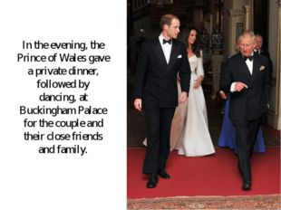 In the evening, the Prince of Wales gave a private dinner, followed by dancin