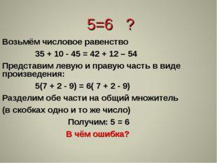5=6 ? Возьмём числовое равенство 35 + 10 - 45 = 42 + 12 – 54 Представим леву