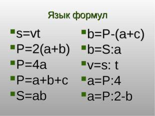 Язык формул s=vt P=2(a+b) P=4a P=a+b+с S=ab b=P-(a+c) b=S:a v=s: t a=P:4 a=P: