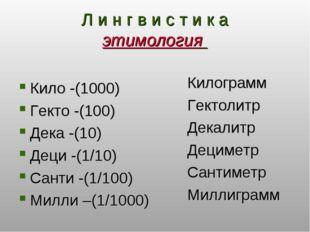 Л и н г в и с т и к а этимология Кило -(1000) Гекто -(100) Дека -(10) Деци -(
