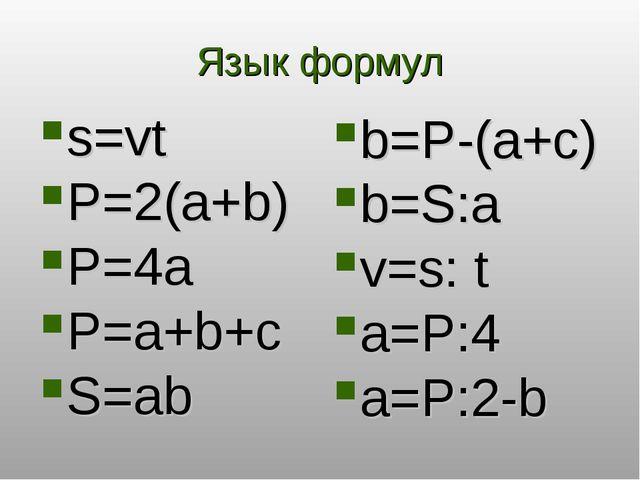 Язык формул s=vt P=2(a+b) P=4a P=a+b+с S=ab b=P-(a+c) b=S:a v=s: t a=P:4 a=P:...
