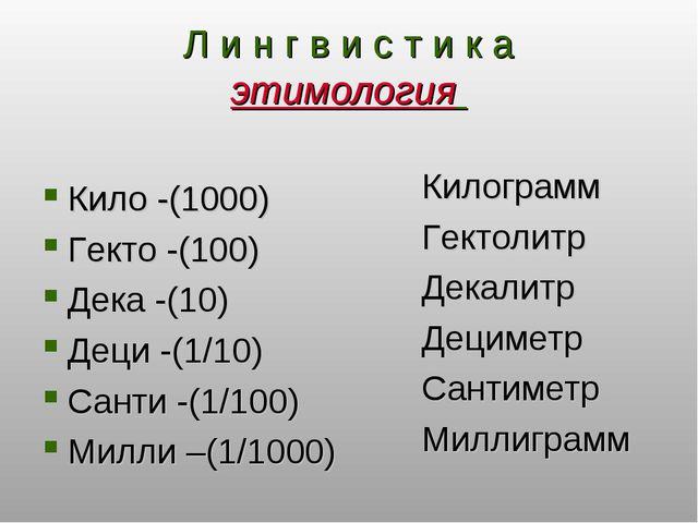 Л и н г в и с т и к а этимология Кило -(1000) Гекто -(100) Дека -(10) Деци -(...