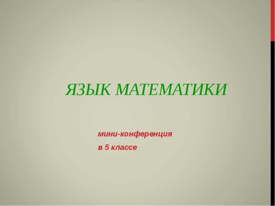 ЯЗЫК МАТЕМАТИКИ мини-конференция в 5 классе