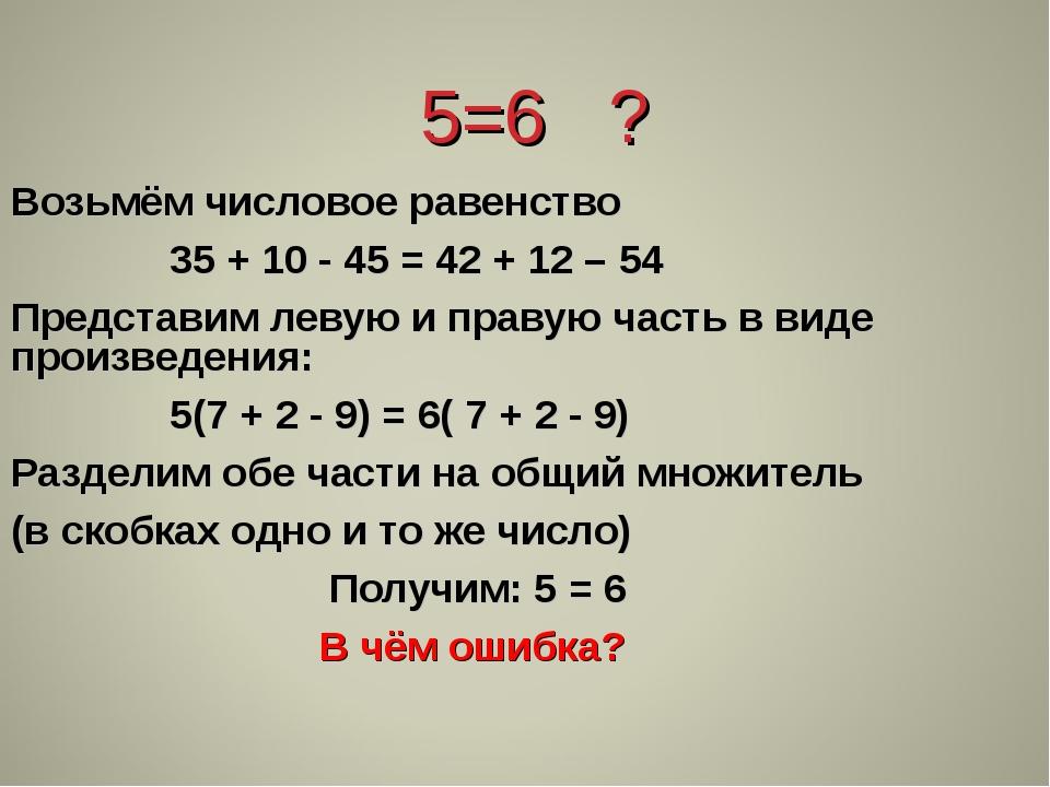 5=6 ? Возьмём числовое равенство 35 + 10 - 45 = 42 + 12 – 54 Представим леву...