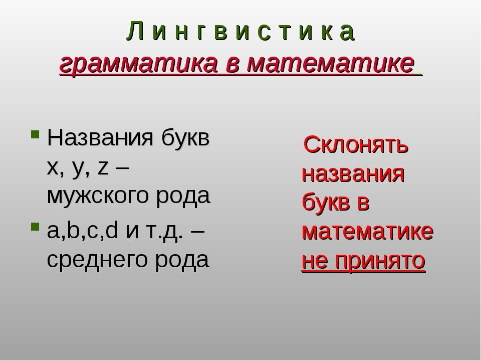 Л и н г в и с т и к а грамматика в математике Названия букв x, y, z – мужског...