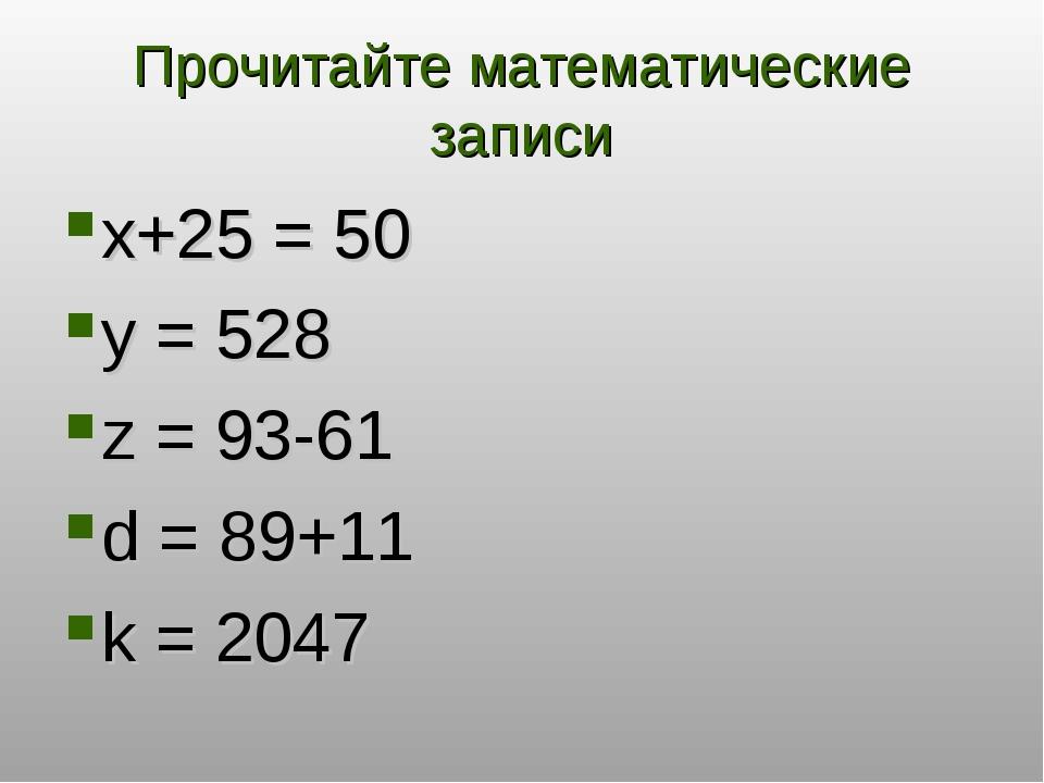 Прочитайте математические записи x+25 = 50 y = 528 z = 93-61 d = 89+11 k = 2...