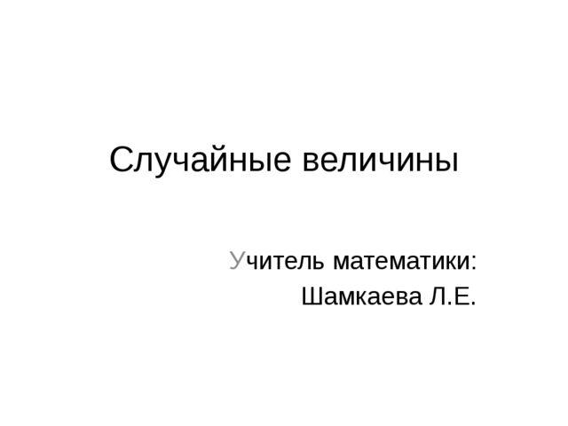 Случайные величины Учитель математики: Шамкаева Л.Е.