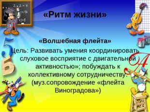 «Ритм жизни» «Волшебная флейта» Цель: Развивать умения координировать слухово