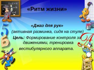 «Ритм жизни» «Джаз для рук» (активная разминка, сидя на стуле) Цель: Формиров