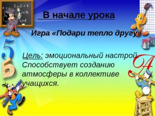В начале урока Игра «Подари тепло другу» Цель: эмоциональный настрой. Спосо